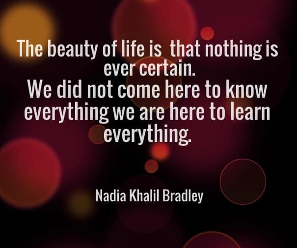 The beauty of life is that nothing is ever certain. We did not come here to know everything, we are here to learn everything - Nadia Khalil Bradley