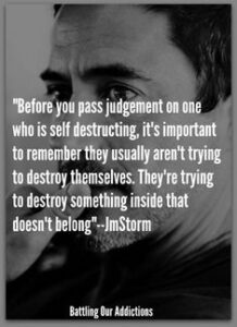 """""""Before you pass judgement on one who is self destructing, it's important to remember they usually aren't trying to destroy themselves. They're trying to destroy something inside that doesn't belong"""""""
