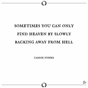 sometimes you can only find heaven by slowly backing away from hell