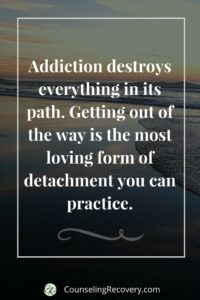 addiction destroys everything in its path. getting out of the way is the most loving form of detachment you can practice